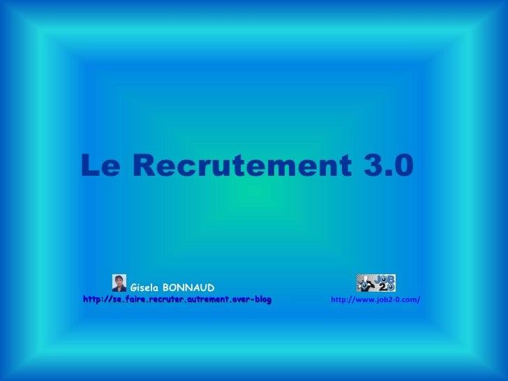 Le Recrutement 3.0  Gisela BONNAUD http://se.faire.recruter.autrement.over-blog.com/ http://www.job2-0.com/
