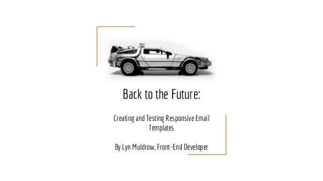 Back to the Future: Creating and Testing Responsive Email Templates By Lyn Muldrow, Front-End Developer