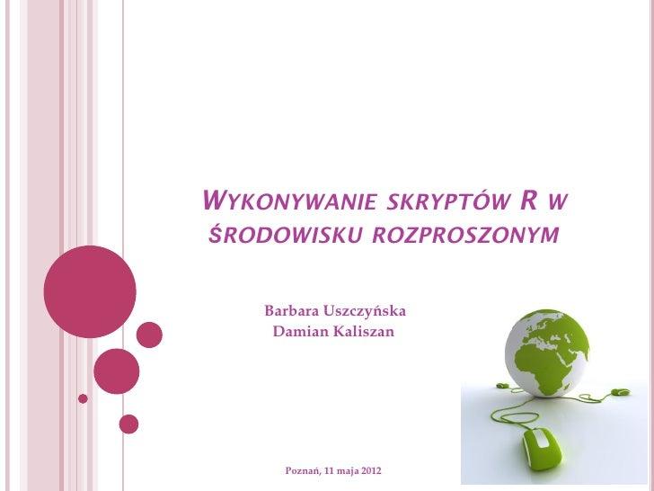 WYKONYWANIE SKRYPTÓW R WŚRODOWISKU ROZPROSZONYM    Barbara Uszczyńska     Damian Kaliszan      Poznań, 11 maja 2012