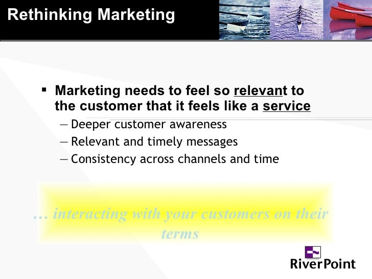 Rethinking Marketing <ul><li>Marketing needs to feel so  relevan t to the customer that it feels like a  service </li></ul...