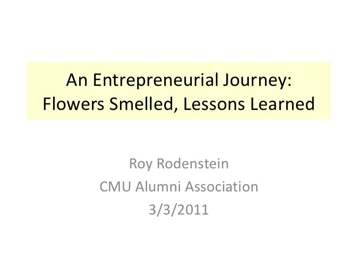 An Entrepreneurial Journey:Flowers Smelled, Lessons Learned<br />Roy Rodenstein<br />CMU Alumni Association<br />3/3/2011<...