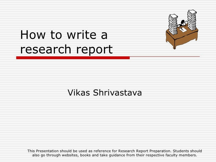 How to write a research report Vikas Shrivastava This Presentation should be used as reference for Research Report Prepara...