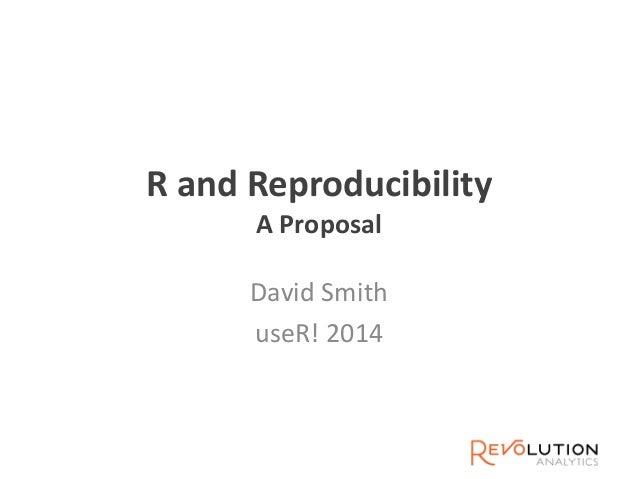 R and Reproducibility A Proposal David Smith useR! 2014