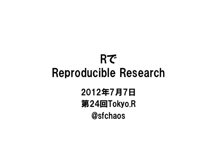 RでReproducible Research     2012年7月7日     第24回Tokyo.R       @sfchaos