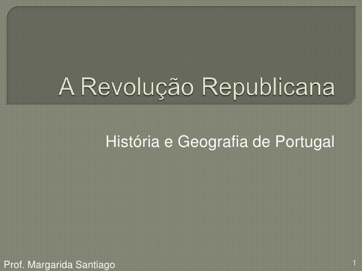 A Revolução Republicana<br />História e Geografia de Portugal<br />Prof. Margarida Santiago<br />1<br />
