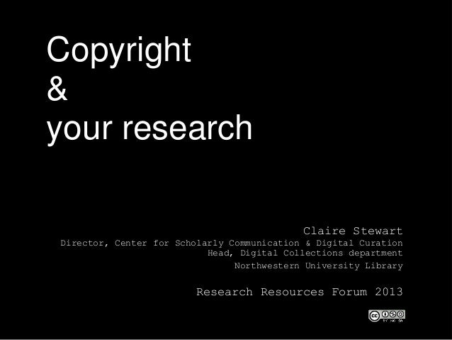Copyright & your research Claire Stewart Director, Center for Scholarly Communication & Digital Curation Head, Digital Col...