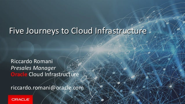 Five Journeys to Cloud Infrastructure Riccardo Romani Presales Manager Oracle Cloud Infrastructure riccardo.romani@oracle....