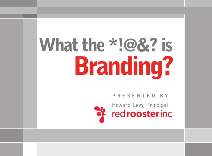 What the *!@&? is     Branding?          PRESENTED BY          Howard Levy, Principal
