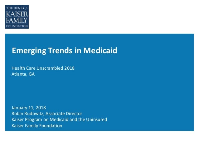 Emerging Trends in Medicaid Health Care Unscrambled 2018 Atlanta, GA January 11, 2018 Robin Rudowitz, Associate Director K...