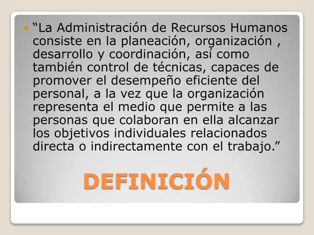 """DEFINICIÓN  """"La Administración de Recursos Humanos consiste en la planeación, organización , desarrollo y coordinación, a..."""