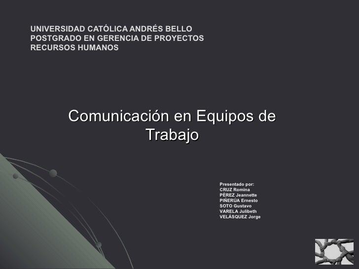 UNIVERSIDAD CATÓLICA ANDRÉS BELLO POSTGRADO EN GERENCIA DE PROYECTOS RECURSOS HUMANOS Comunicación en Equipos de Trabajo P...