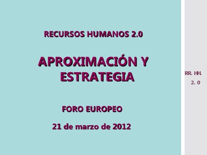 RECURSOS HUMANOS 2.0APROXIMACIÓN Y   ESTRATEGIA          RR. HH.                         2. 0   FORO EUROPEO 21 de marzo d...