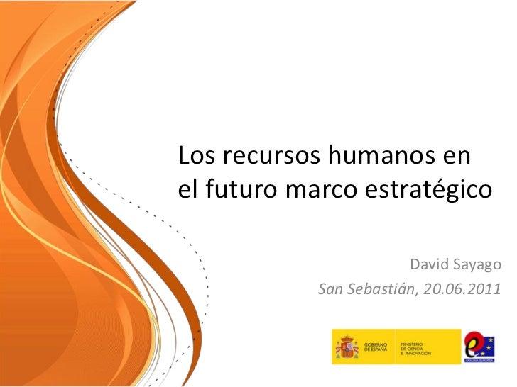 Los recursos humanos enel futuro marco estratégico                        David Sayago            San Sebastián, 20.06.2011