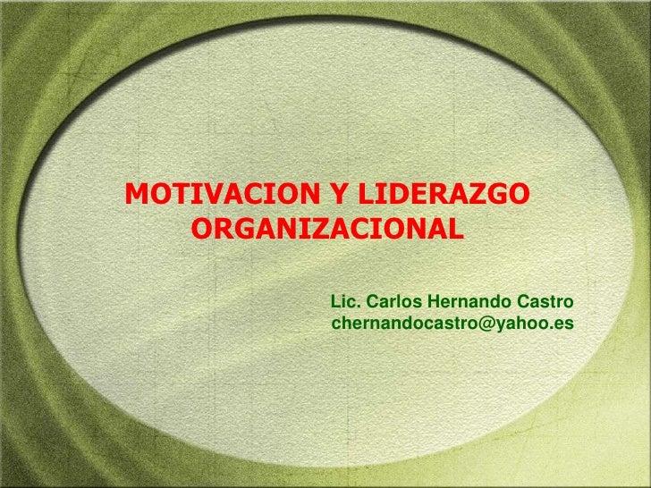 MOTIVACION Y LIDERAZGO ORGANIZACIONAL<br />Lic. Carlos Hernando Castro<br />chernandocastro@yahoo.es<br />
