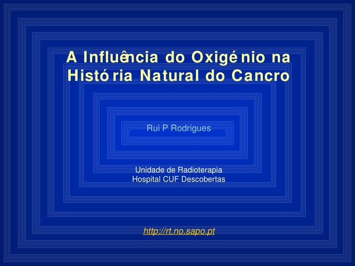 A Influência do Oxigénio na História Natural do Cancro Rui P Rodrigues Unidade de Radioterapia Hospital CUF Descobertas ht...