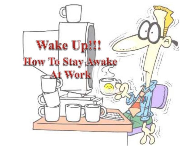 Tips To Stay Awake At Work. The Paper Works Are Piling Up On Your Desk And  Your Manager Is Waiting For Your ...  How To Stay Awake At Work