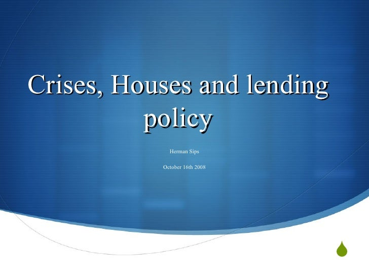 Crises, Houses and lending policy Herman Sips October 16th 2008