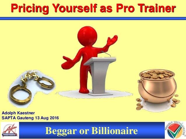 Adolph Kaestner SAPTA Gauteng 13 Aug 2016 Pricing Yourself as Pro Trainer Beggar or Billionaire