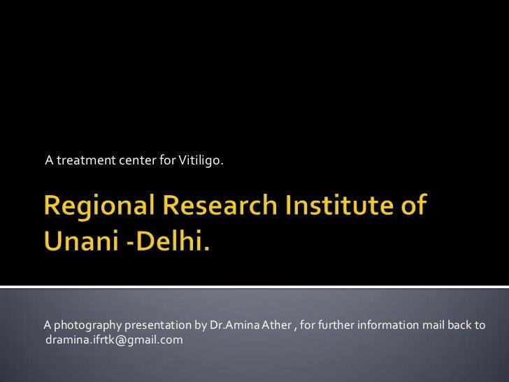 Regional Research Institute of Unani -Delhi.<br />A treatment center for Vitiligo.<br />A photography presentation by Dr.A...