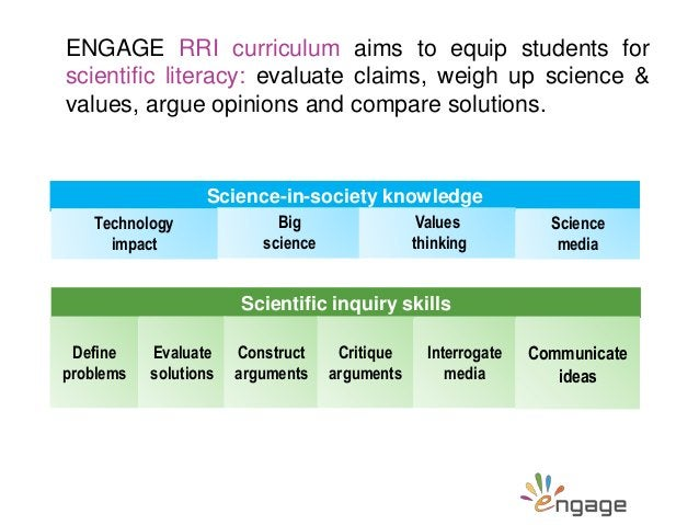 ENGAGE RRI curriculum aims to equip students for scientific literacy: evaluate claims, weigh up science & values, argue op...