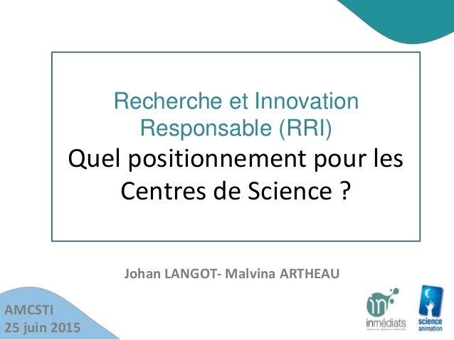 Recherche et Innovation Responsable (RRI) Quel positionnement pour les Centres de Science ? AMCSTI 25 juin 2015 Johan LANG...
