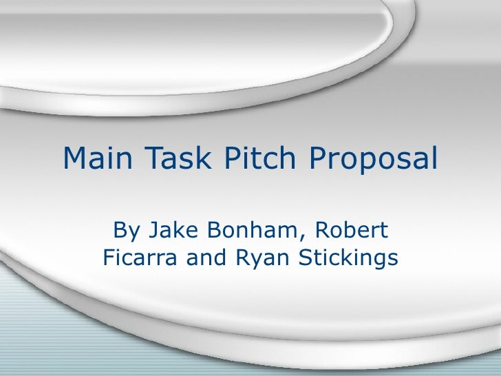 Main Task Pitch Proposal By Jake Bonham, Robert Ficarra and Ryan Stickings