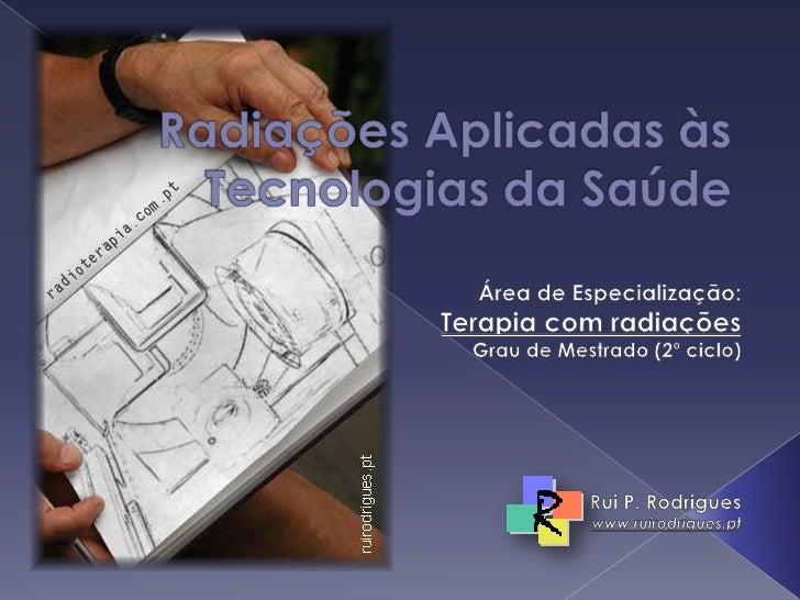Radiações Aplicadas às Tecnologias da Saúde Área de Especialização: Terapia com radiações Grau de Mestrado (2º ciclo) Rui ...