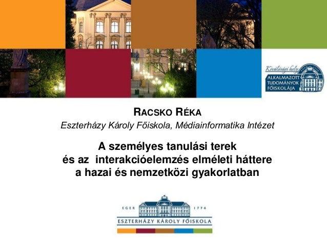 RACSKO RÉKA Eszterházy Károly Főiskola, Médiainformatika Intézet A személyes tanulási terek és az interakcióelemzés elméle...