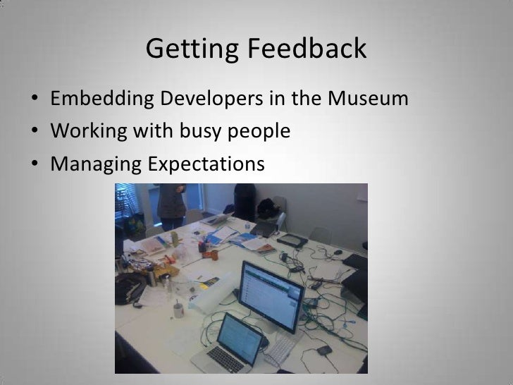 Getting Feedback<br />Embedding Developers in the Museum<br />Working with busy people<br />Managing Expectations<br />