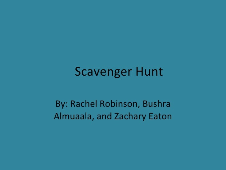 Scavenger Hunt By: Rachel Robinson, Bushra Almuaala, and Zachary Eaton