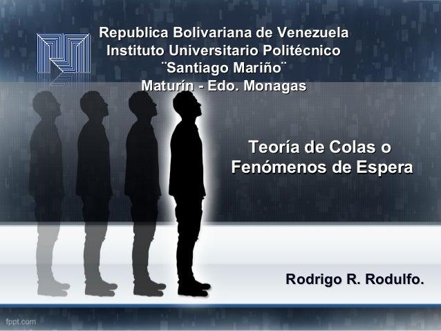Teoría de Colas oTeoría de Colas o Fenómenos de EsperaFenómenos de Espera Rodrigo R. Rodulfo.Rodrigo R. Rodulfo. Republica...