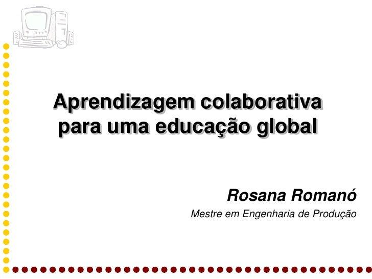 Aprendizagem colaborativa para uma educação global                     Rosana Romanó             Mestre em Engenharia de P...