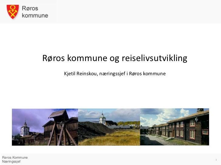 Røros kommune og reiselivsutvikling                     Kjetil Reinskou, næringssjef i Røros kommuneRøros Kommune         ...