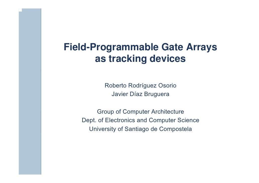 Field-Programmable Gate Arrays        as tracking devices            Roberto Rodríguez Osorio             Javier Díaz Brug...