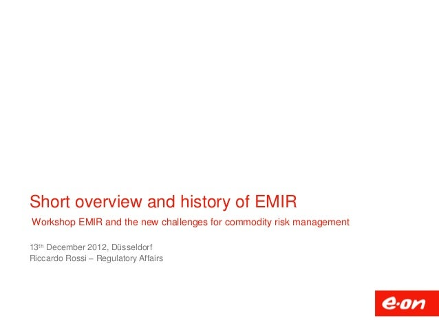 Short overview and history of EMIRWorkshop EMIR and the new challenges for commodity risk management13th December 2012, Dü...
