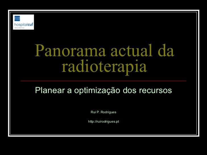 Panorama actual da radioterapia Planear a optimização dos recursos Rui P. Rodrigues http://ruirodrigues.pt