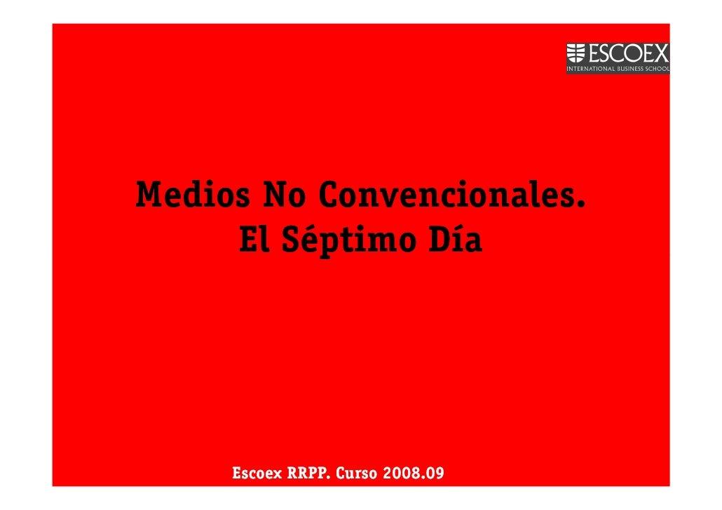 Medios No Convencionales.      El Séptimo Día          Escoex RRPP. Curso 2008.09