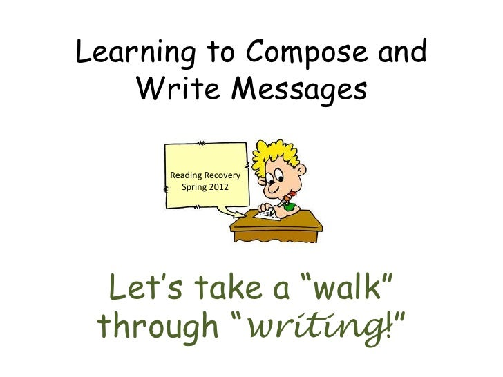 "Learning to Compose and    Write Messages      Reading Recovery        Spring 2012  Let's take a ""walk"" through ""writing!"""