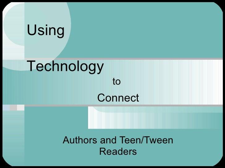 Using Technology <ul><ul><li>to  </li></ul></ul><ul><ul><li>Connect </li></ul></ul><ul><ul><li>Authors and Teen/Tween Read...
