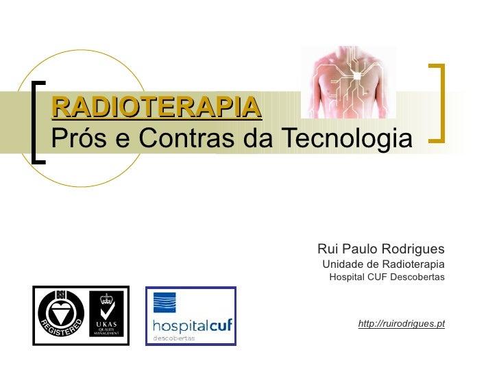 RADIOTERAPIA Prós e Contras da Tecnologia Rui Paulo Rodrigues Unidade de Radioterapia Hospital CUF Descobertas http://ruir...