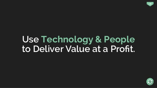136 Use Technology & People to Deliver Value at a Profit.