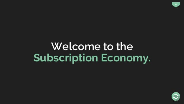 21 Welcome to the Subscription Economy.