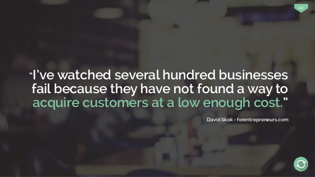 """22 """"I've watched several hundred businesses fail because they have not found a way to acquire customers at a low enough co..."""