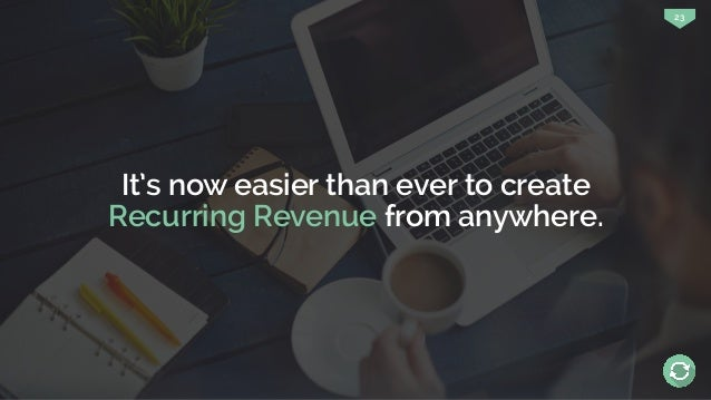 23 It's now easier than ever to create Recurring Revenue from anywhere.