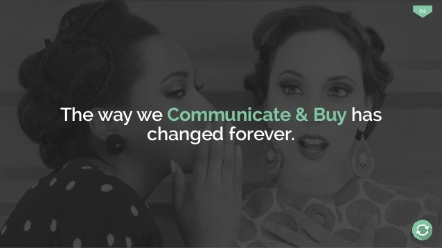 24 The way we Communicate & Buy has changed forever.