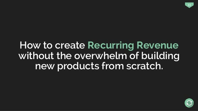 33 How to create Recurring Revenue without the overwhelm of building new products from scratch.