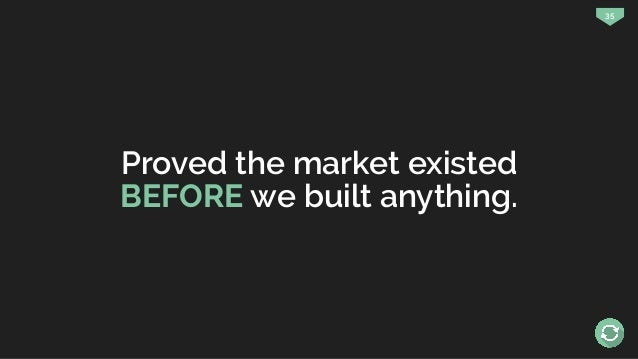 35 Proved the market existed BEFORE we built anything.