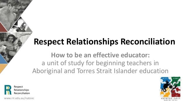 Respect Relationships Reconciliation How to be an effective educator: a unit of study for beginning teachers in Aboriginal...