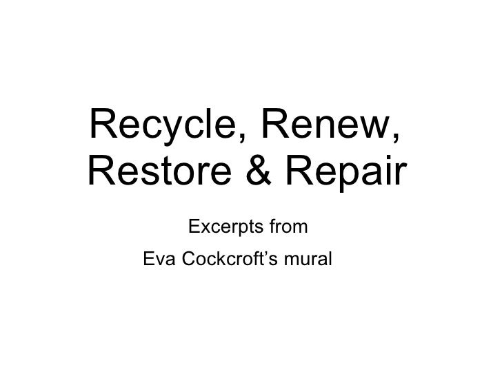 Recycle, Renew,  Restore & Repair   Excerpts from  Eva Cockcroft's mural