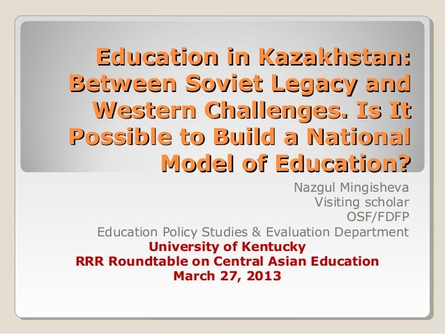 Education in Kazakhstan:Education in Kazakhstan:Between Soviet Legacy andBetween Soviet Legacy andWestern Challenges. Is I...